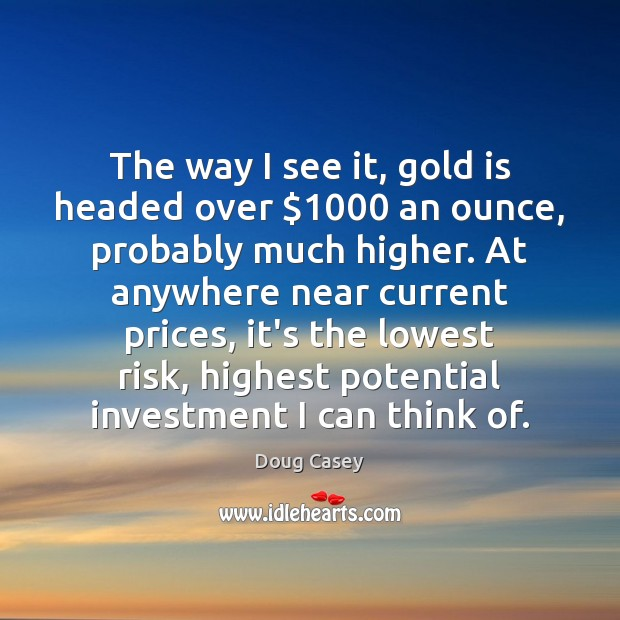 The way I see it, gold is headed over $1000 an ounce, probably Doug Casey Picture Quote