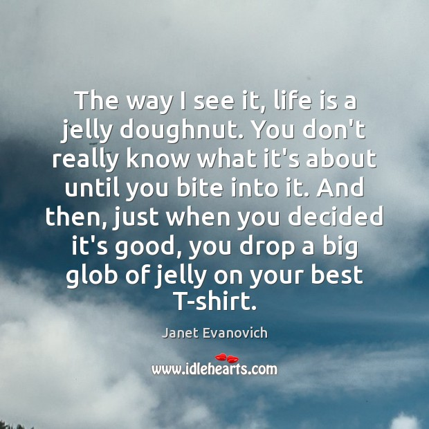 The way I see it, life is a jelly doughnut. You don't Image