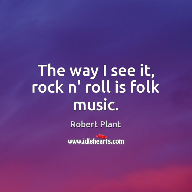 Robert Plant Picture Quote image saying: The way I see it, rock n' roll is folk music.