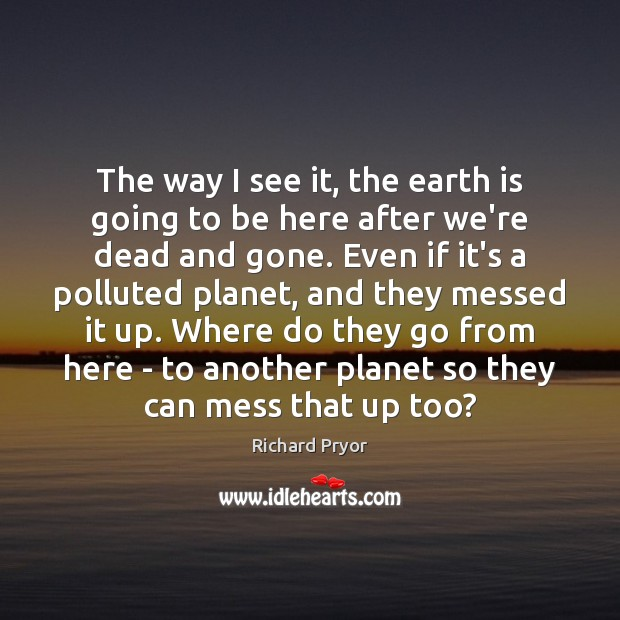 The way I see it, the earth is going to be here Richard Pryor Picture Quote