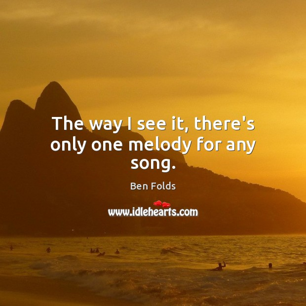 The way I see it, there's only one melody for any song. Ben Folds Picture Quote