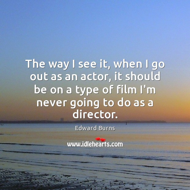 The way I see it, when I go out as an actor, Edward Burns Picture Quote