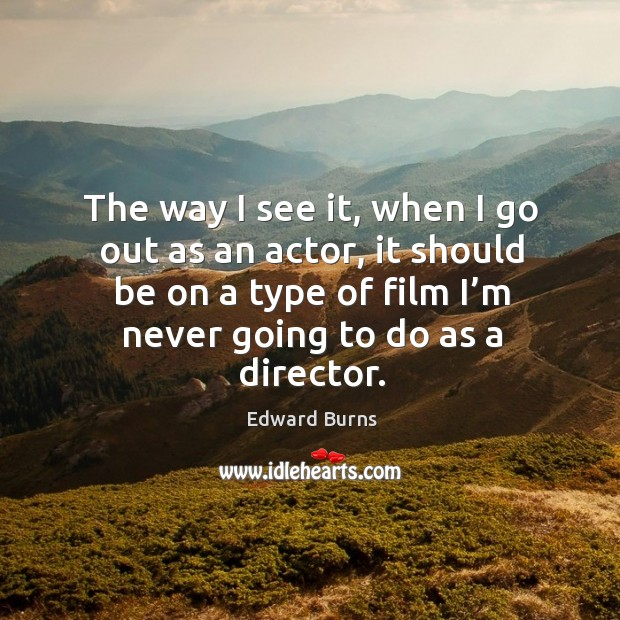 The way I see it, when I go out as an actor, it should be on a type of film I'm never going to do as a director. Edward Burns Picture Quote