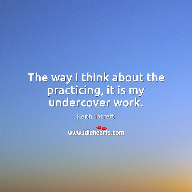 The way I think about the practicing, it is my undercover work. Keith Jarrett Picture Quote