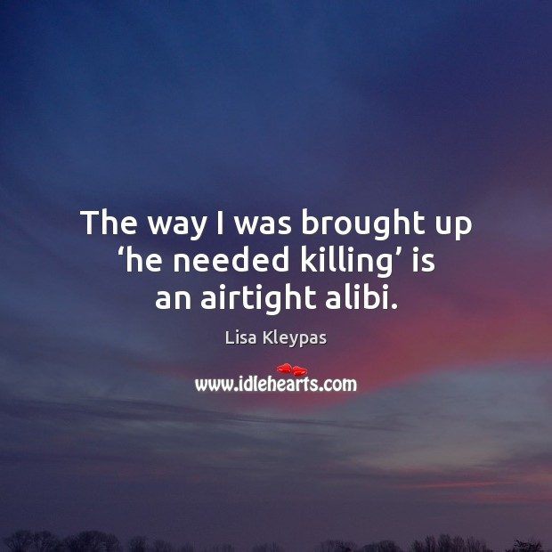The way I was brought up 'he needed killing' is an airtight alibi. Image
