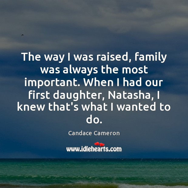 The way I was raised, family was always the most important. When Image