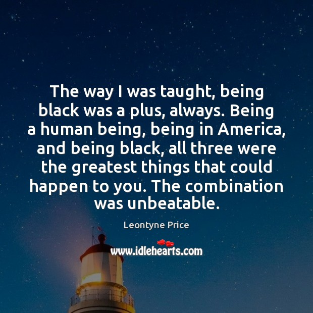 The way I was taught, being black was a plus, always. Being Leontyne Price Picture Quote