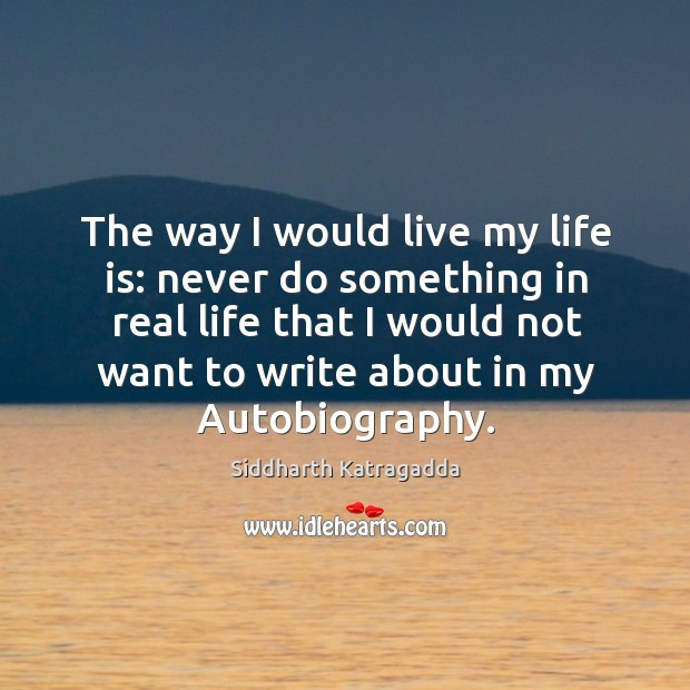 Image, The way I would live my life is: never do something in