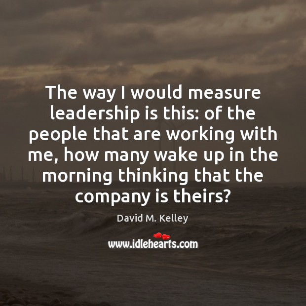 The way I would measure leadership is this: of the people that Leadership Quotes Image