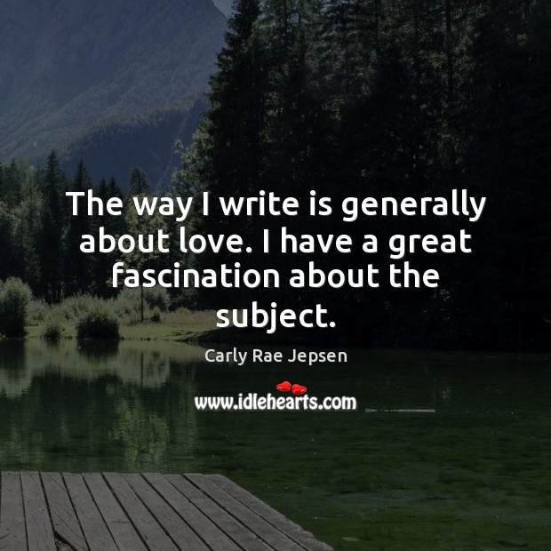 The way I write is generally about love. I have a great fascination about the subject. Carly Rae Jepsen Picture Quote