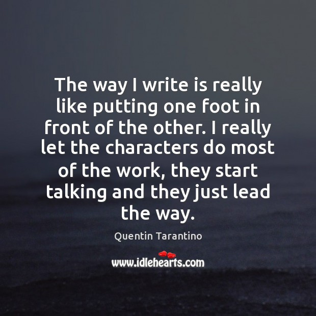 The way I write is really like putting one foot in front Quentin Tarantino Picture Quote