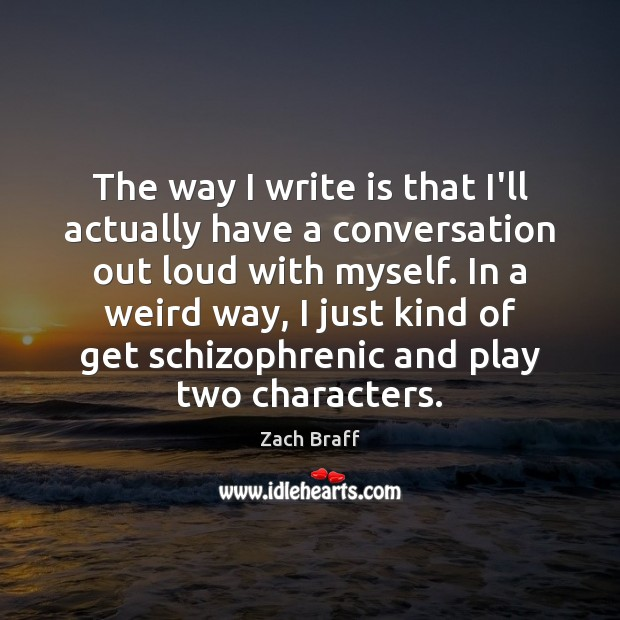 The way I write is that I'll actually have a conversation out Zach Braff Picture Quote