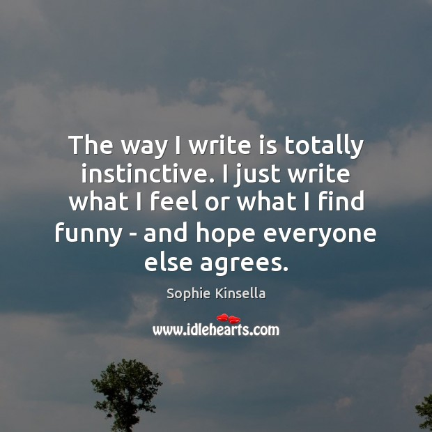 The way I write is totally instinctive. I just write what I Sophie Kinsella Picture Quote