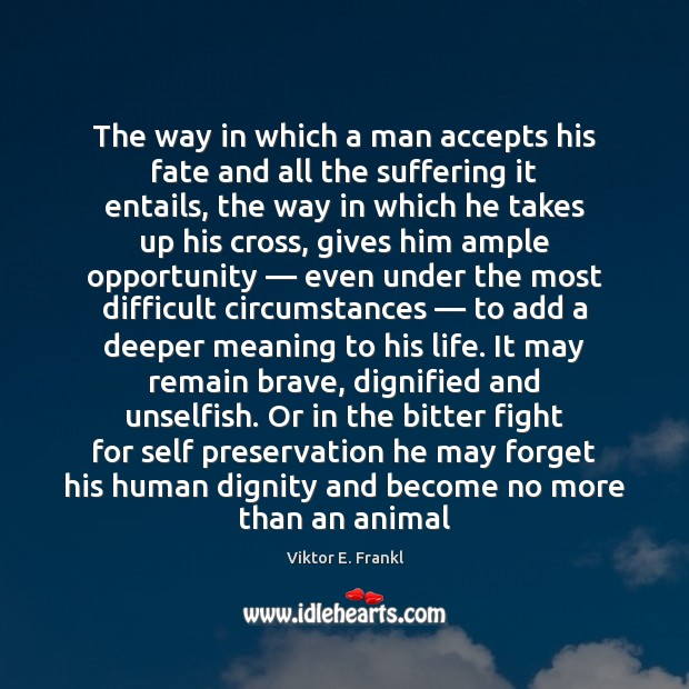 The way in which a man accepts his fate and all the Viktor E. Frankl Picture Quote