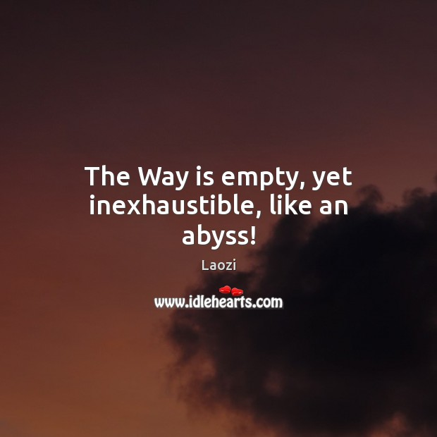 Image, The Way is empty, yet inexhaustible, like an abyss!