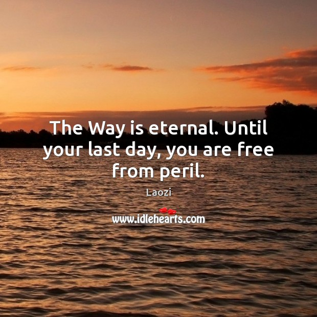 The Way is eternal. Until your last day, you are free from peril. Laozi Picture Quote