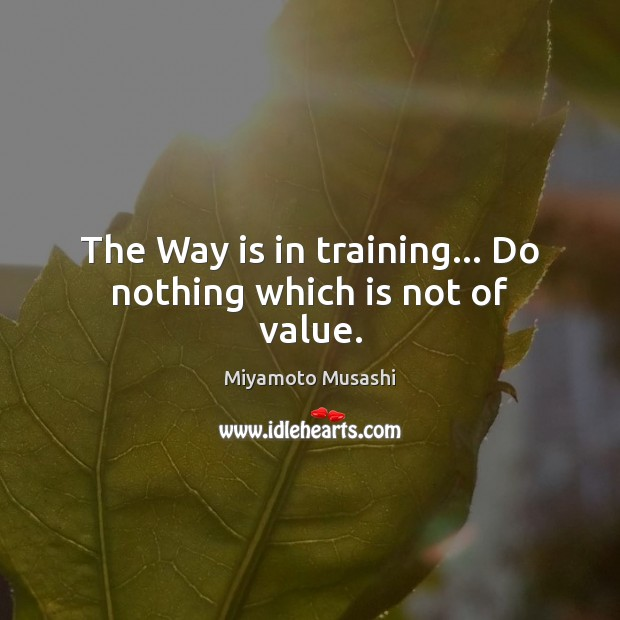 The Way is in training… Do nothing which is not of value. Miyamoto Musashi Picture Quote