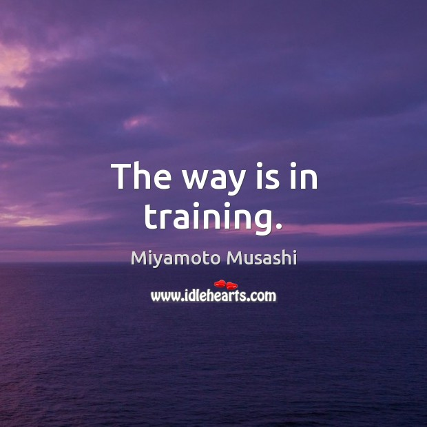 The way is in training. Miyamoto Musashi Picture Quote