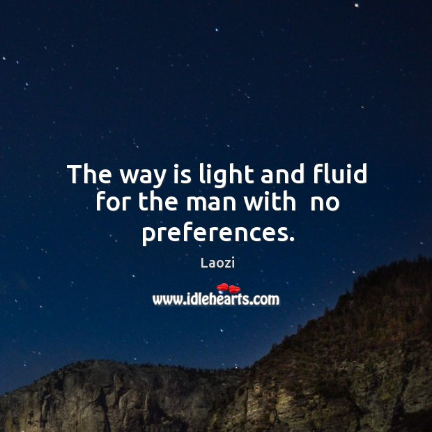 Image, The way is light and fluid for the man with  no preferences.