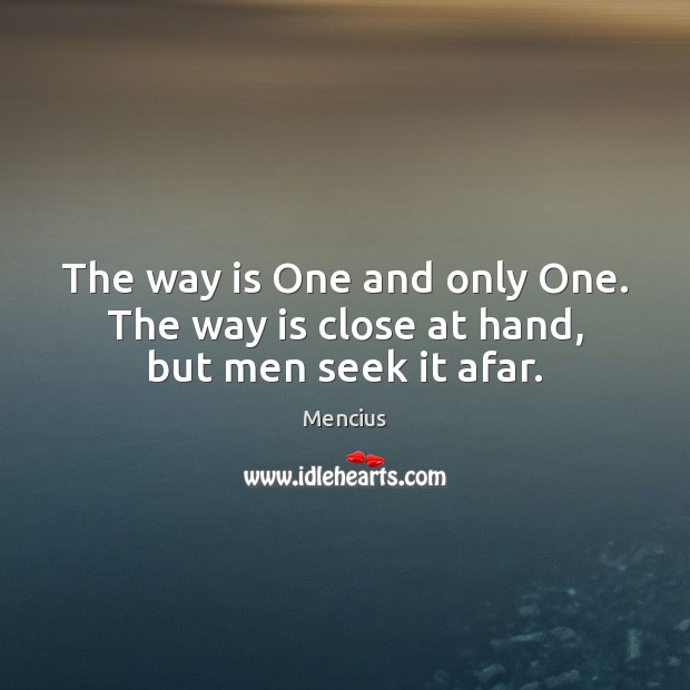 The way is One and only One. The way is close at hand, but men seek it afar. Mencius Picture Quote