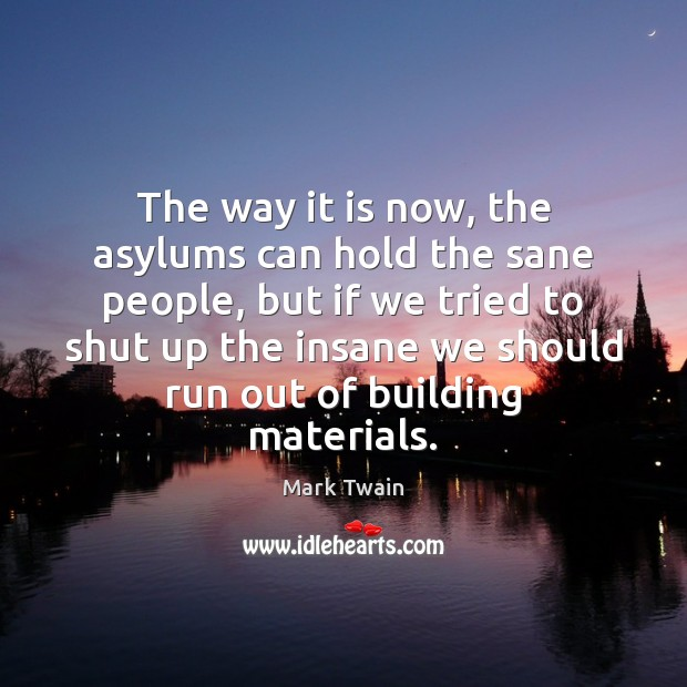The way it is now, the asylums can hold the sane people, Image