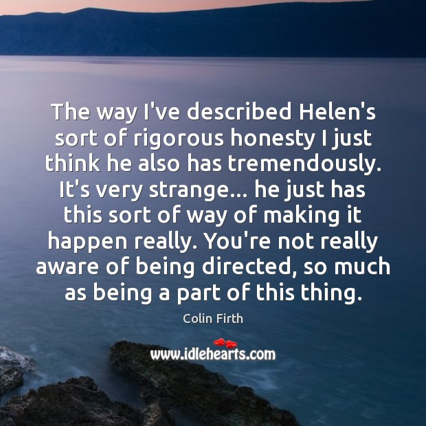 The way I've described Helen's sort of rigorous honesty I just think Colin Firth Picture Quote