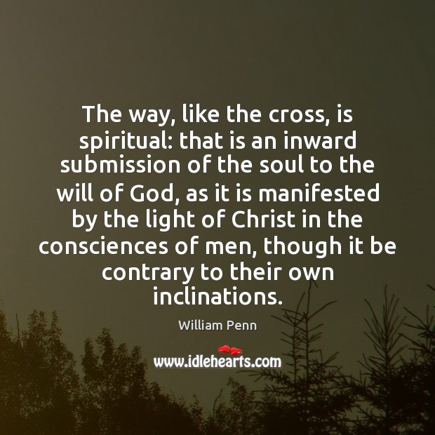 The way, like the cross, is spiritual: that is an inward submission William Penn Picture Quote