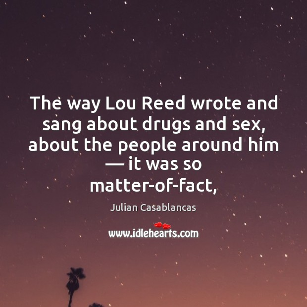 The way Lou Reed wrote and sang about drugs and sex, about Julian Casablancas Picture Quote