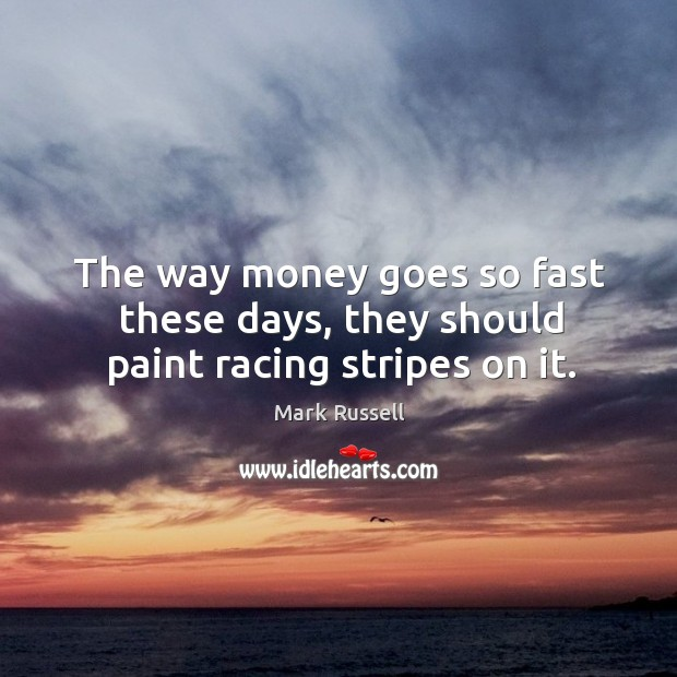 The way money goes so fast these days, they should paint racing stripes on it. Image