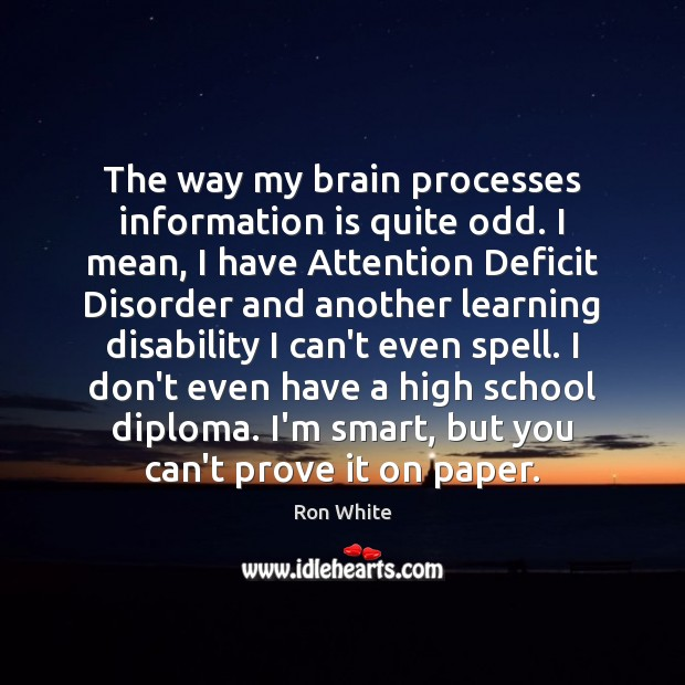The way my brain processes information is quite odd. I mean, I Ron White Picture Quote