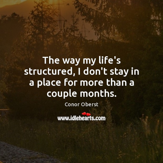 The way my life's structured, I don't stay in a place for more than a couple months. Conor Oberst Picture Quote