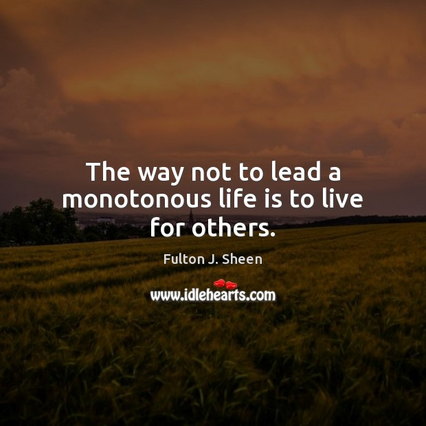 The way not to lead a monotonous life is to live for others. Fulton J. Sheen Picture Quote