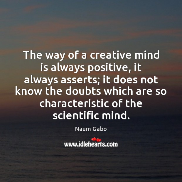 The way of a creative mind is always positive, it always asserts; Naum Gabo Picture Quote