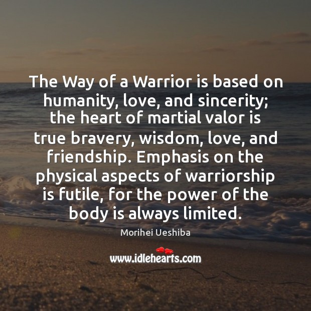 The Way of a Warrior is based on humanity, love, and sincerity; Morihei Ueshiba Picture Quote