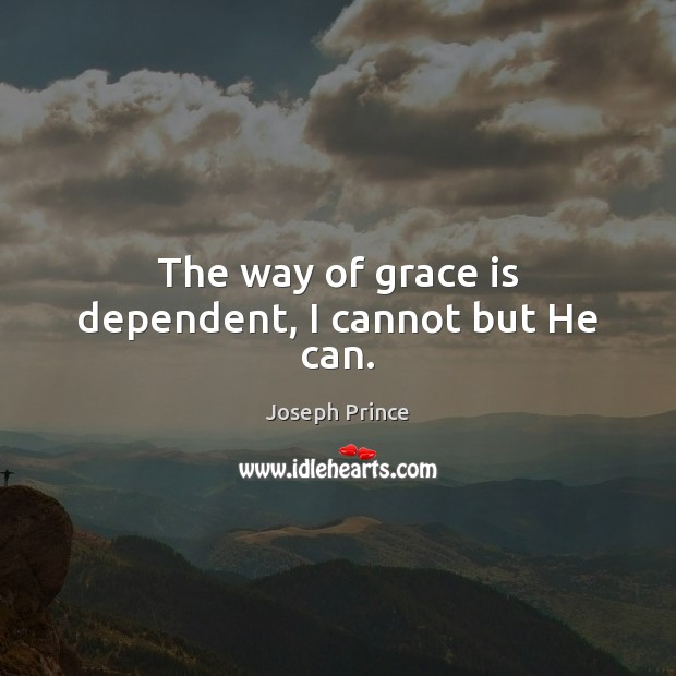 The way of grace is dependent, I cannot but He can. Joseph Prince Picture Quote