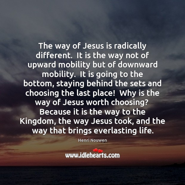 The way of Jesus is radically different.  It is the way not Henri Nouwen Picture Quote