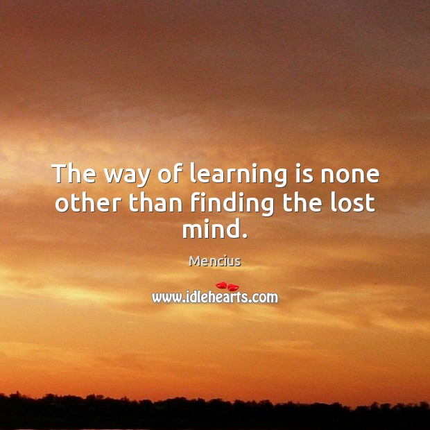 The way of learning is none other than finding the lost mind. Mencius Picture Quote