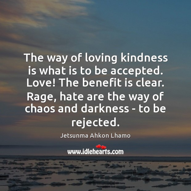 The way of loving kindness is what is to be accepted. Love! Jetsunma Ahkon Lhamo Picture Quote