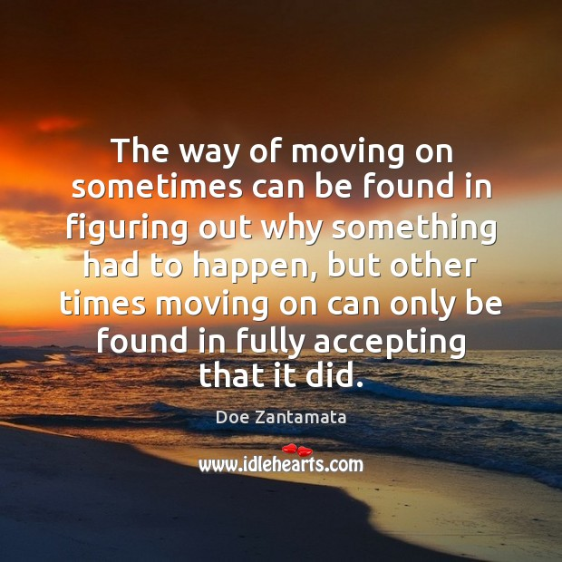 The way of moving on sometimes can be found in figuring out why something had to happen Doe Zantamata Picture Quote