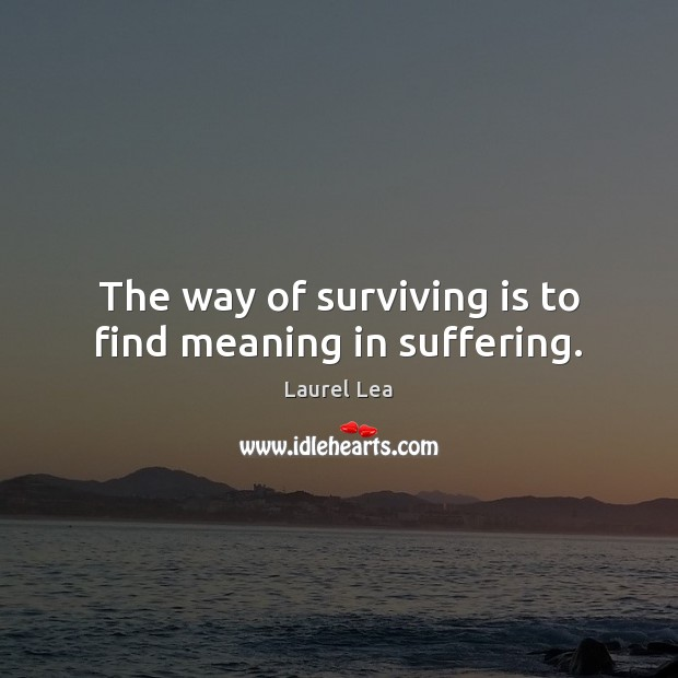 Image, The way of surviving is to find meaning in suffering.