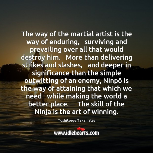 The way of the martial artist is the way of enduring,   surviving Image