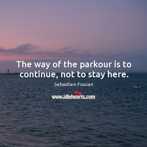 The way of the parkour is to continue, not to stay here. Sebastien Foucan Picture Quote