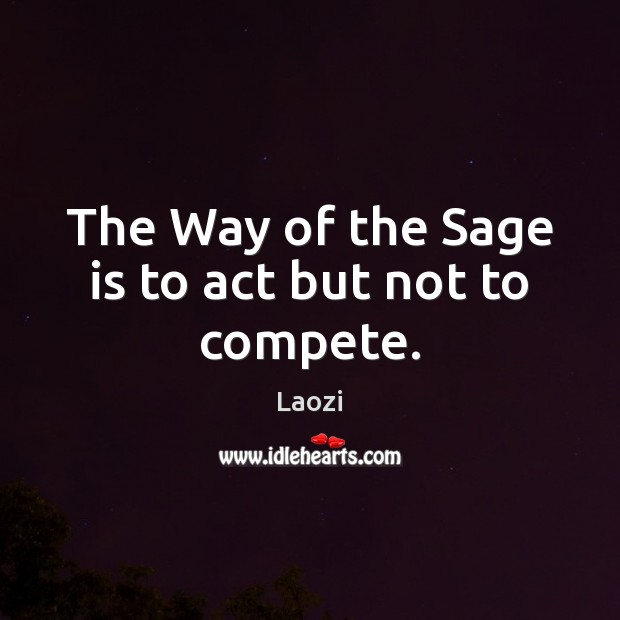 Image, The Way of the Sage is to act but not to compete.