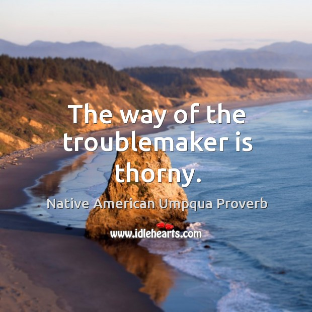 The way of the troublemaker is thorny. Native American Umpqua Proverbs Image