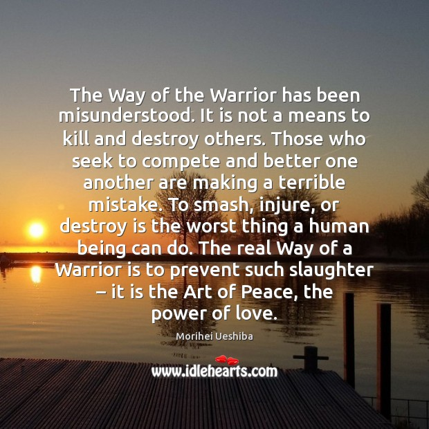 The Way of the Warrior has been misunderstood. It is not a Morihei Ueshiba Picture Quote