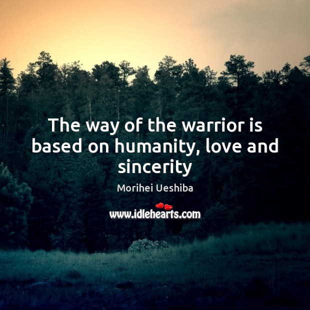 The way of the warrior is based on humanity, love and sincerity Morihei Ueshiba Picture Quote