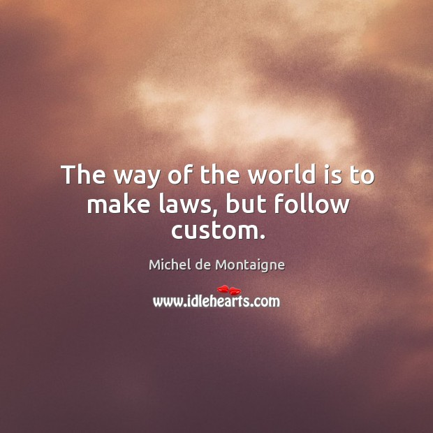 The way of the world is to make laws, but follow custom. Image