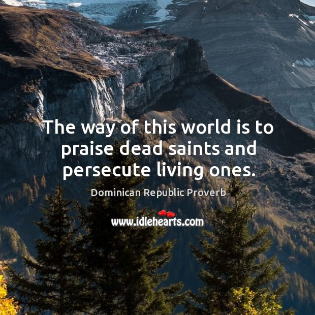The way of this world is to praise dead saints and persecute living ones. Dominican Republic Proverbs Image