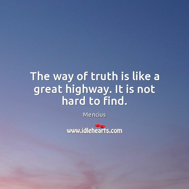 The way of truth is like a great highway. It is not hard to find. Mencius Picture Quote