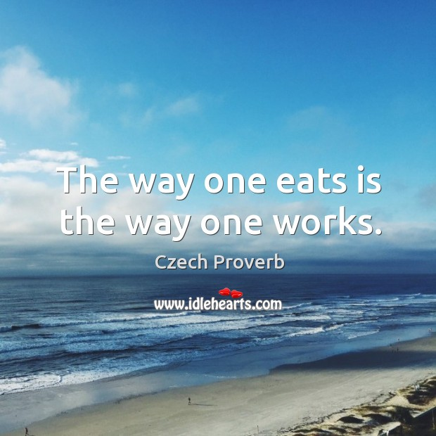The way one eats is the way one works. Czech Proverbs Image